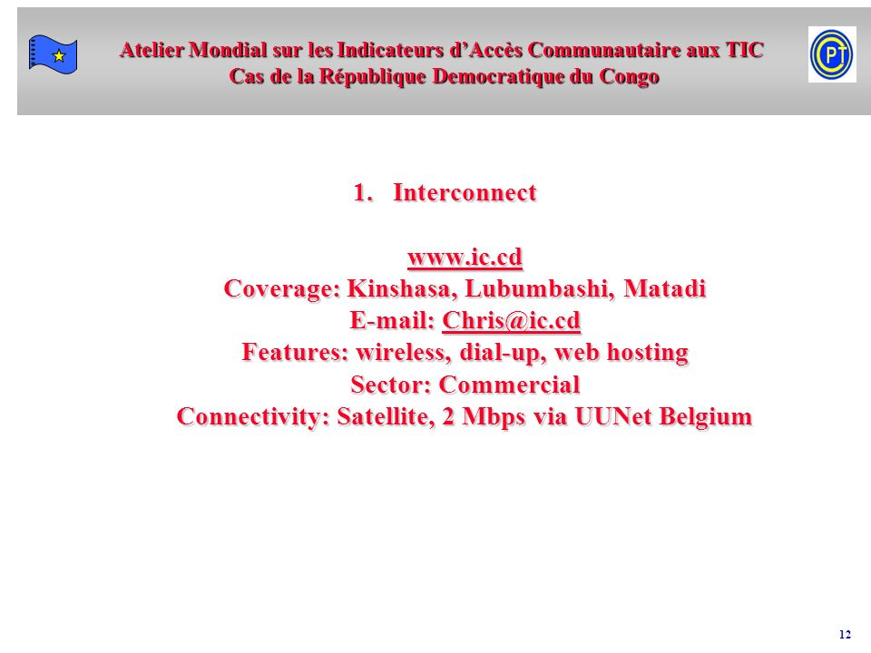 Interconnect www.ic.cd Coverage: Kinshasa, Lubumbashi, Matadi E-mail: Chris@ic.cd Features: wireless, dial-up, web hosting Sector: Commercial Connectivity: Satellite, 2 Mbps via UUNet Belgium