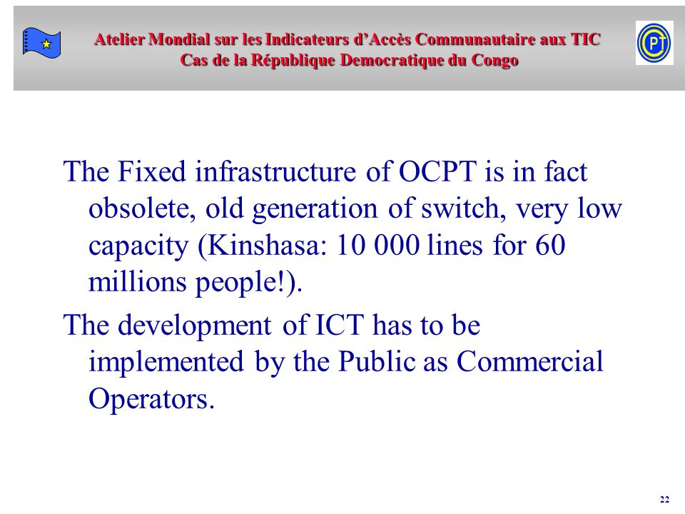 The Fixed infrastructure of OCPT is in fact obsolete, old generation of switch, very low capacity (Kinshasa: 10 000 lines for 60 millions people!).