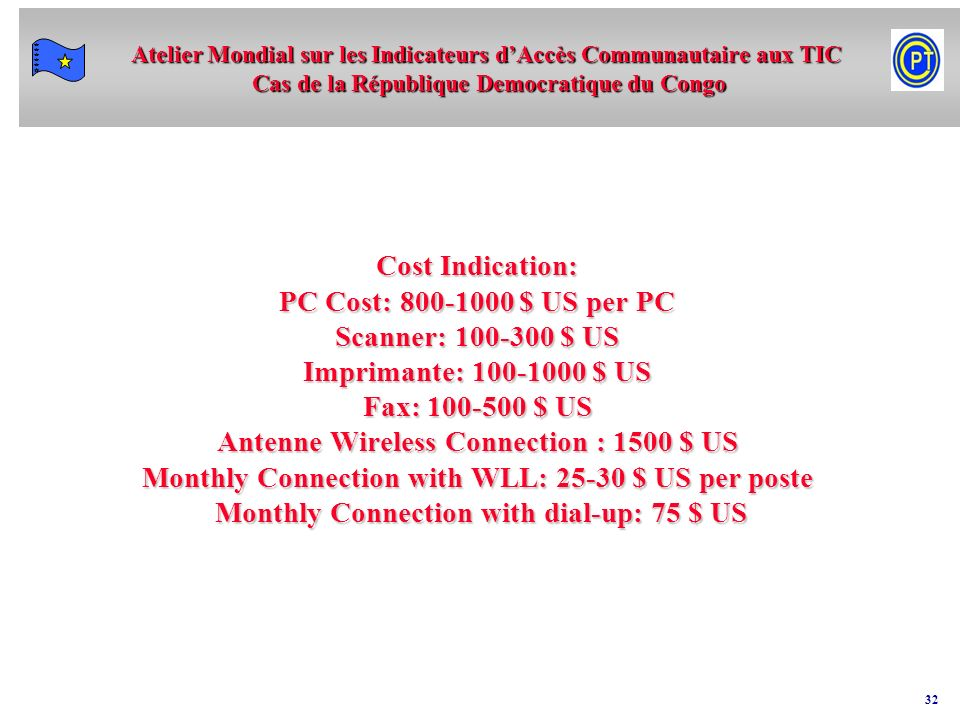 Cost Indication: PC Cost: 800-1000 $ US per PC Scanner: 100-300 $ US Imprimante: 100-1000 $ US Fax: 100-500 $ US Antenne Wireless Connection : 1500 $ US Monthly Connection with WLL: 25-30 $ US per poste Monthly Connection with dial-up: 75 $ US