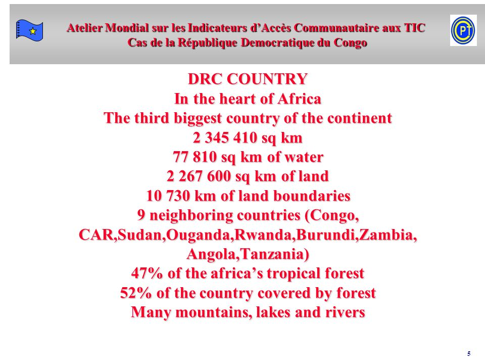 DRC COUNTRY In the heart of Africa The third biggest country of the continent 2 345 410 sq km 77 810 sq km of water 2 267 600 sq km of land 10 730 km of land boundaries 9 neighboring countries (Congo, CAR,Sudan,Ouganda,Rwanda,Burundi,Zambia, Angola,Tanzania) 47% of the africa's tropical forest 52% of the country covered by forest Many mountains, lakes and rivers