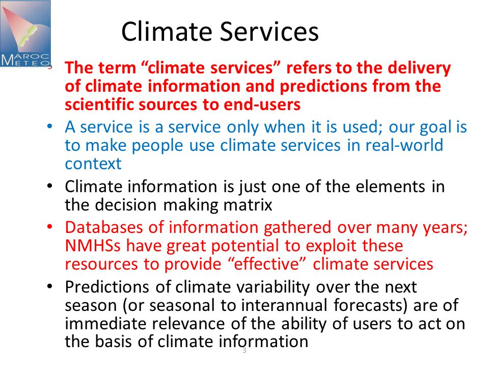 Climate Services The term climate services refers to the delivery of climate information and predictions from the scientific sources to end-users.