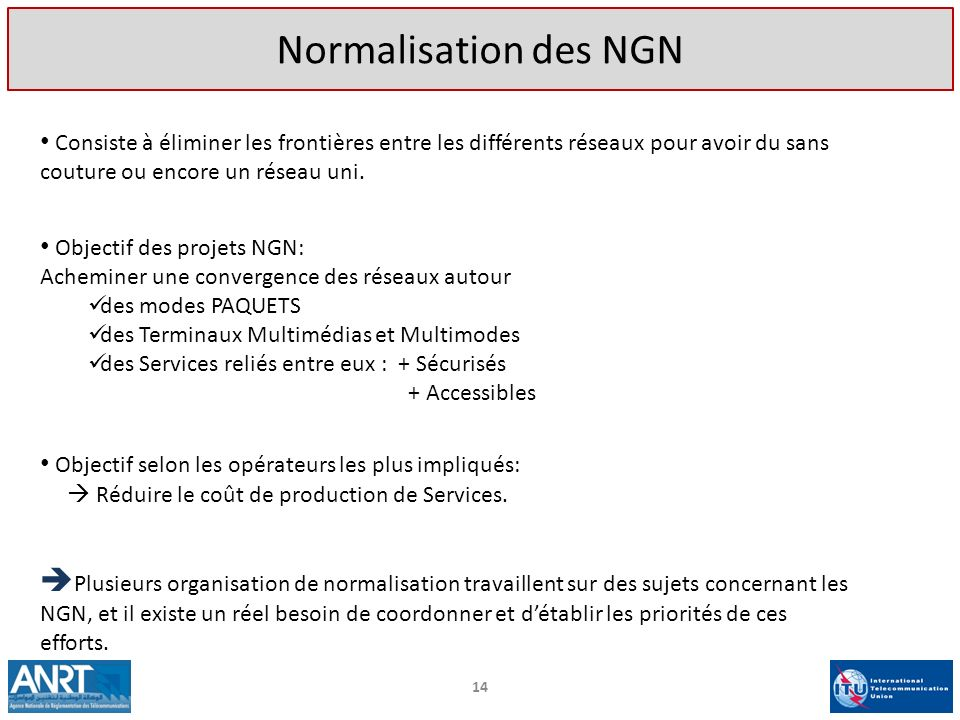 Normalisation des NGN Consiste à éliminer les frontières entre les différents réseaux pour avoir du sans couture ou encore un réseau uni.