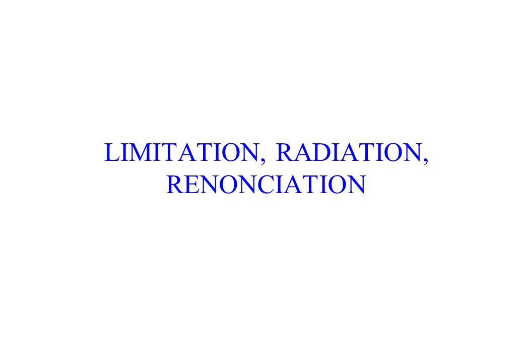 LIMITATION, RADIATION, RENONCIATION