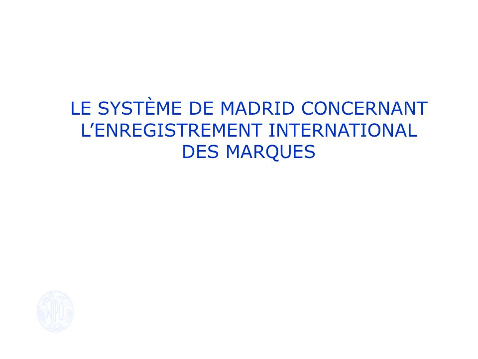 LE SYSTÈME DE MADRID CONCERNANT L'ENREGISTREMENT INTERNATIONAL DES MARQUES
