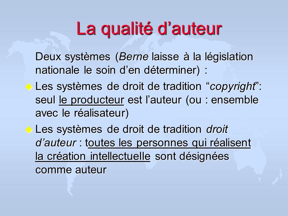 La qualité d'auteur Deux systèmes (Berne laisse à la législation nationale le soin d'en déterminer) :
