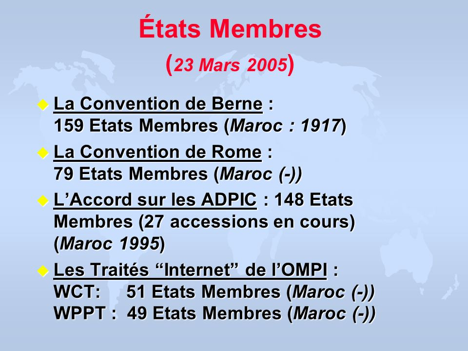 États Membres (23 Mars 2005)La Convention de Berne : 159 Etats Membres (Maroc : 1917) La Convention de Rome : 79 Etats Membres (Maroc (-))
