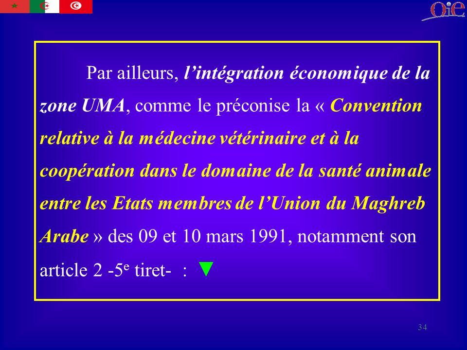 Par ailleurs, l'intégration économique de la zone UMA, comme le préconise la « Convention relative à la médecine vétérinaire et à la coopération dans le domaine de la santé animale entre les Etats membres de l'Union du Maghreb Arabe » des 09 et 10 mars 1991, notamment son article 2 -5e tiret- : ▼