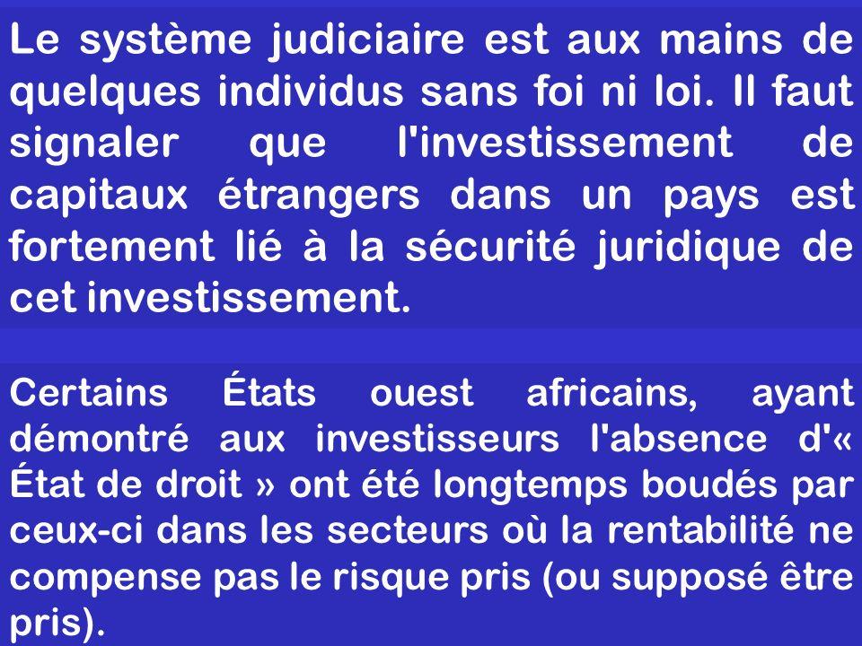 Le système judiciaire est aux mains de quelques individus sans foi ni loi. Il faut signaler que l investissement de capitaux étrangers dans un pays est fortement lié à la sécurité juridique de cet investissement.