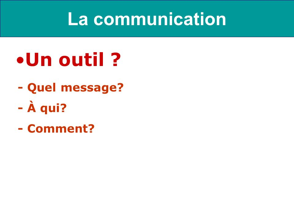 La communication Un outil - Quel message - À qui - Comment