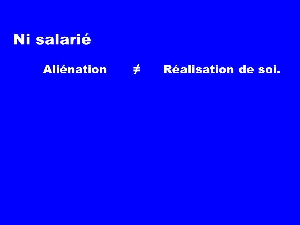 Ni salarié Aliénation ≠ Réalisation de soi.
