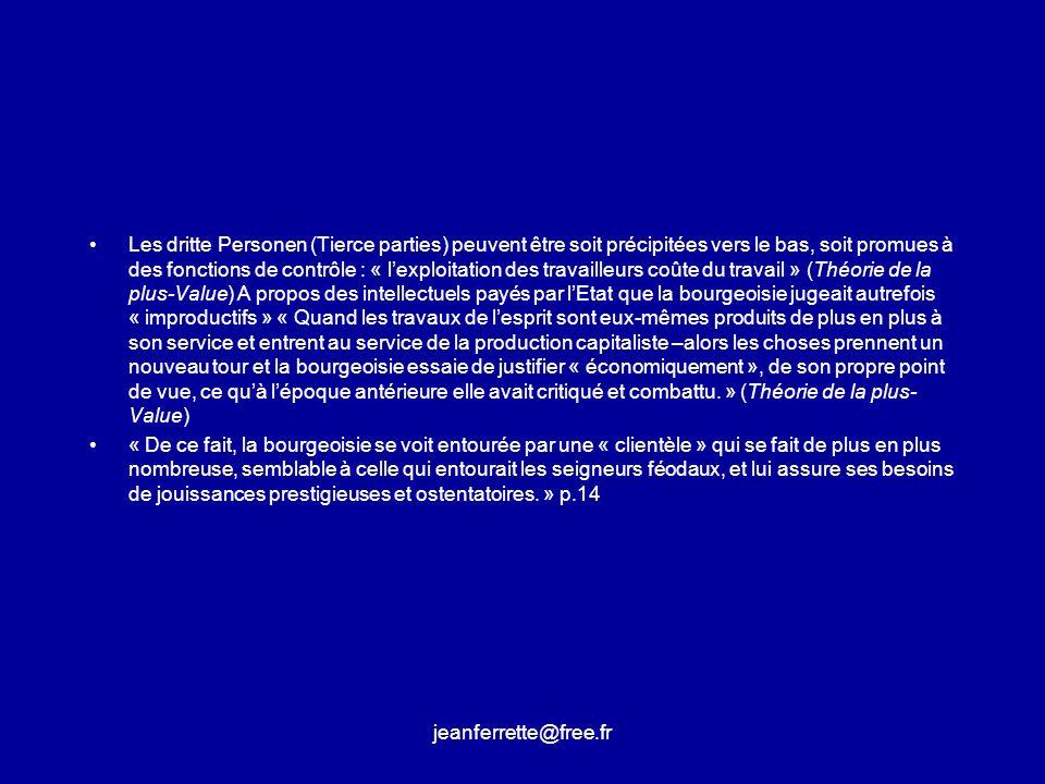 Les dritte Personen (Tierce parties) peuvent être soit précipitées vers le bas, soit promues à des fonctions de contrôle : « l'exploitation des travailleurs coûte du travail » (Théorie de la plus-Value) A propos des intellectuels payés par l'Etat que la bourgeoisie jugeait autrefois « improductifs » « Quand les travaux de l'esprit sont eux-mêmes produits de plus en plus à son service et entrent au service de la production capitaliste –alors les choses prennent un nouveau tour et la bourgeoisie essaie de justifier « économiquement », de son propre point de vue, ce qu'à l'époque antérieure elle avait critiqué et combattu. » (Théorie de la plus-Value)