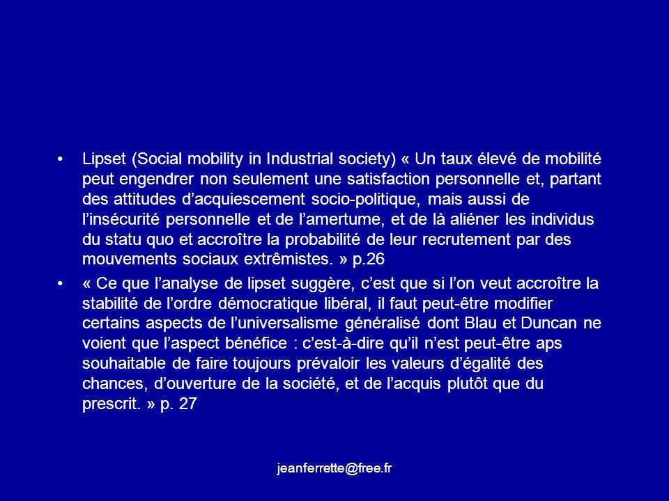 Lipset (Social mobility in Industrial society) « Un taux élevé de mobilité peut engendrer non seulement une satisfaction personnelle et, partant des attitudes d'acquiescement socio-politique, mais aussi de l'insécurité personnelle et de l'amertume, et de là aliéner les individus du statu quo et accroître la probabilité de leur recrutement par des mouvements sociaux extrêmistes. » p.26