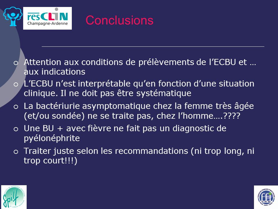 Conclusions Attention aux conditions de prélèvements de l'ECBU et … aux indications.