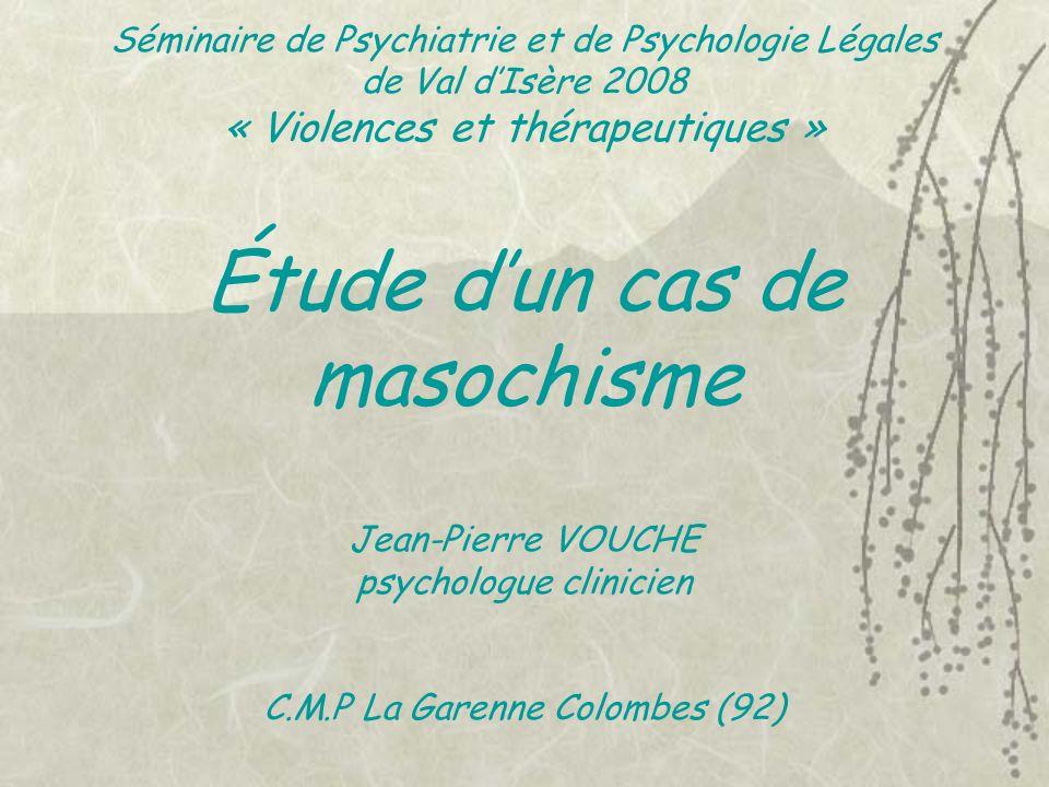 Séminaire de Psychiatrie et de Psychologie Légales de Val d'Isère 2008 « Violences et thérapeutiques » Étude d'un cas de masochisme Jean-Pierre VOUCHE psychologue clinicien C.M.P La Garenne Colombes (92)