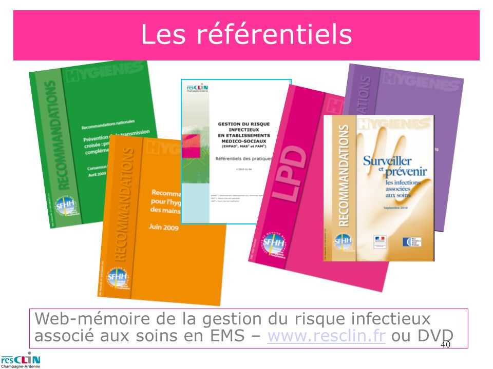 Les référentielsWeb-mémoire de la gestion du risque infectieux associé aux soins en EMS – www.resclin.fr ou DVD.