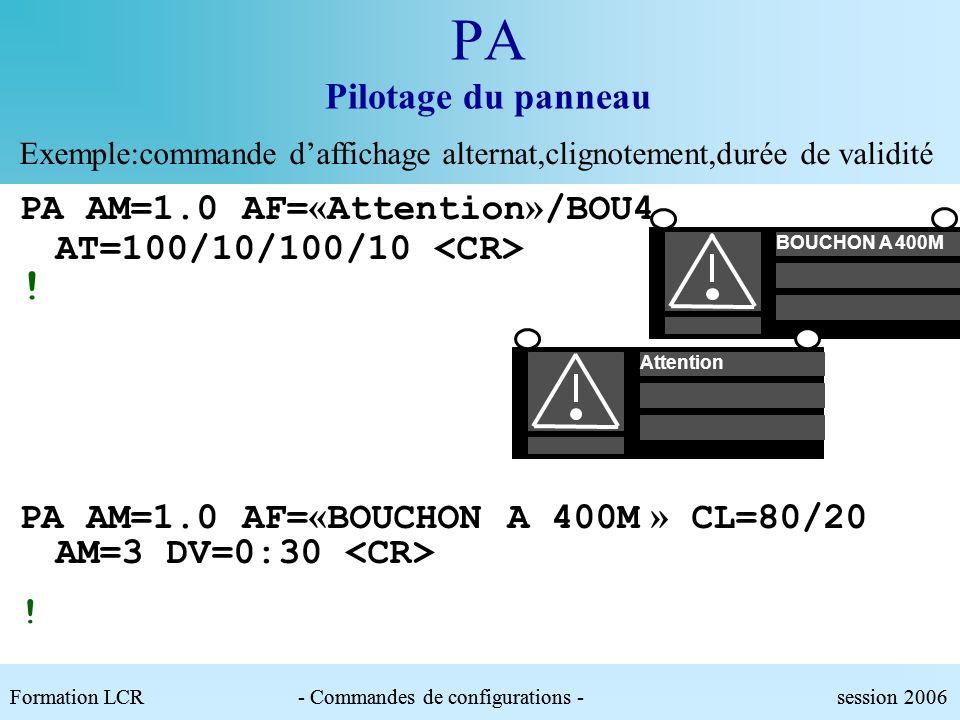 PA Pilotage du panneau Exemple:commande d'affichage alternat,clignotement,durée de validité. PA AM=1.0 AF=«Attention»/BOU4 AT=100/10/100/10 <CR>