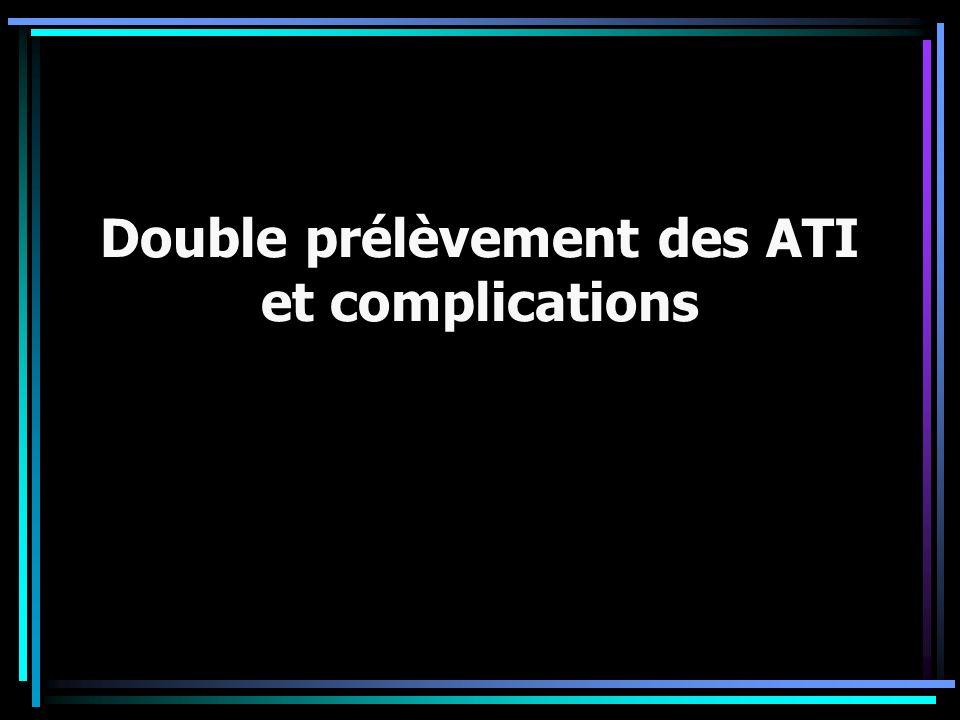 Double prélèvement des ATI et complications