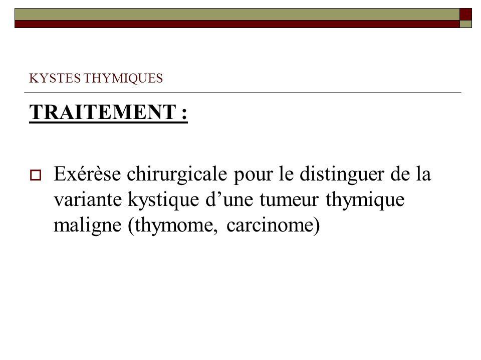 KYSTES THYMIQUES TRAITEMENT : Exérèse chirurgicale pour le distinguer de la variante kystique d'une tumeur thymique maligne (thymome, carcinome)
