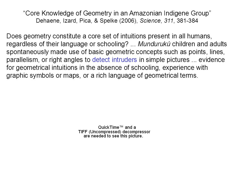 Core Knowledge of Geometry in an Amazonian Indigene Group Dehaene, Izard, Pica, & Spelke (2006), Science, 311, 381-384