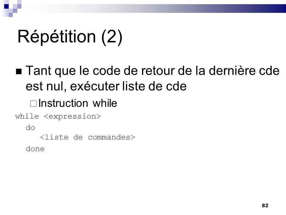 Répétition (2) Tant que le code de retour de la dernière cde est nul, exécuter liste de cde. Instruction while.