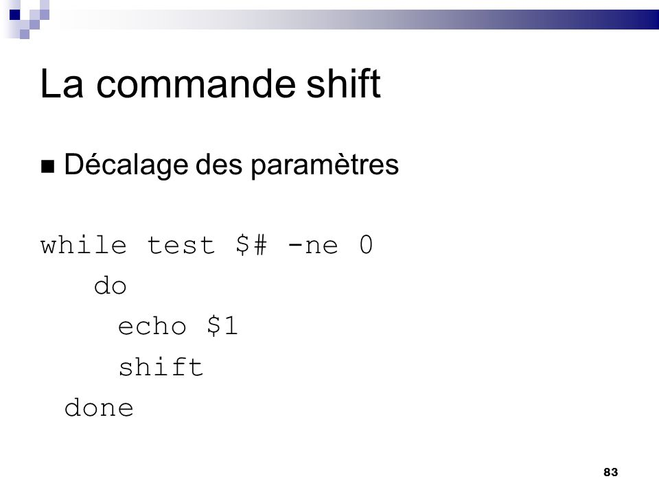 La commande shift Décalage des paramètres while test $# -ne 0 do