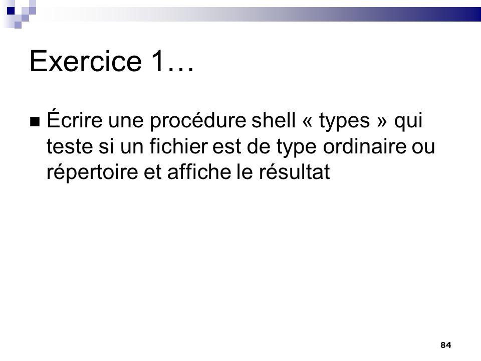 Exercice 1… Écrire une procédure shell « types » qui teste si un fichier est de type ordinaire ou répertoire et affiche le résultat.