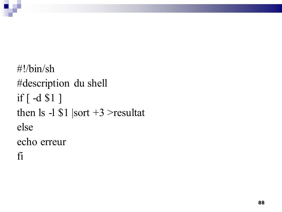 #!/bin/sh #description du shell if [ -d $1 ] then ls -l $1 |sort +3 >resultat else echo erreur fi