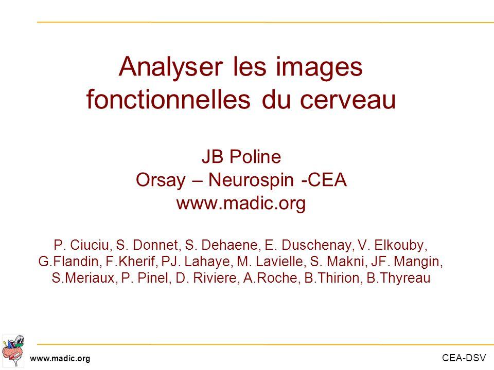 Analyser les images fonctionnelles du cerveau JB Poline Orsay – Neurospin -CEA www.madic.org P. Ciuciu, S. Donnet, S. Dehaene, E. Duschenay, V. Elkouby, G.Flandin, F.Kherif, PJ. Lahaye, M. Lavielle, S. Makni, JF. Mangin, S.Meriaux, P. Pinel, D. Riviere, A.Roche, B.Thirion, B.Thyreau