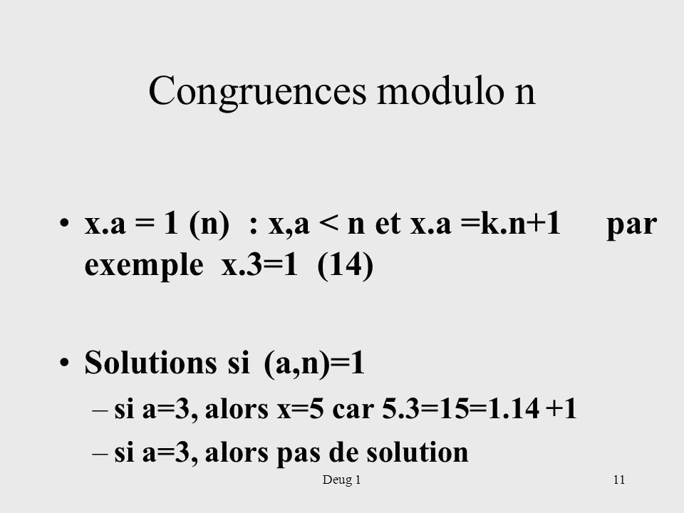 Congruences modulo n x.a = 1 (n) : x,a < n et x.a =k.n+1 par exemple x.3=1 (14) Solutions si (a,n)=1.