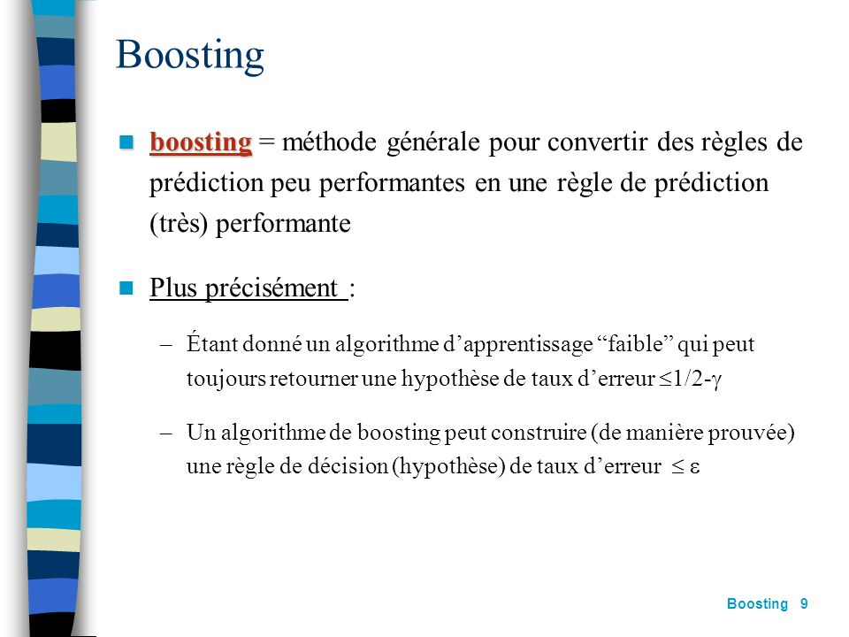 Boosting boosting = méthode générale pour convertir des règles de prédiction peu performantes en une règle de prédiction (très) performante.