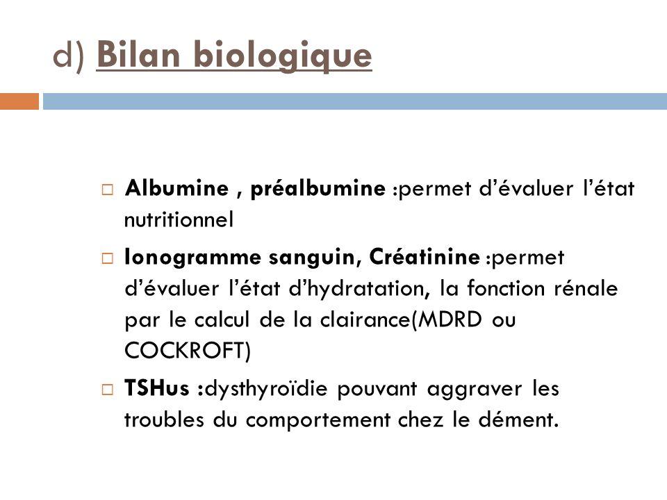 d) Bilan biologique Albumine , préalbumine :permet d'évaluer l'état nutritionnel.