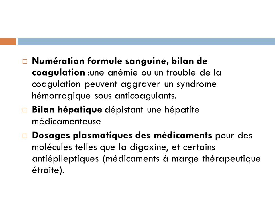 Numération formule sanguine, bilan de coagulation :une anémie ou un trouble de la coagulation peuvent aggraver un syndrome hémorragique sous anticoagulants.