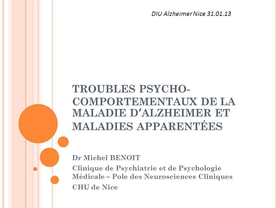 DIU Alzheimer Nice 31.01.13 TROUBLES PSYCHO-COMPORTEMENTAUX DE LA MALADIE D'ALZHEIMER ET MALADIES APPARENTÉES.