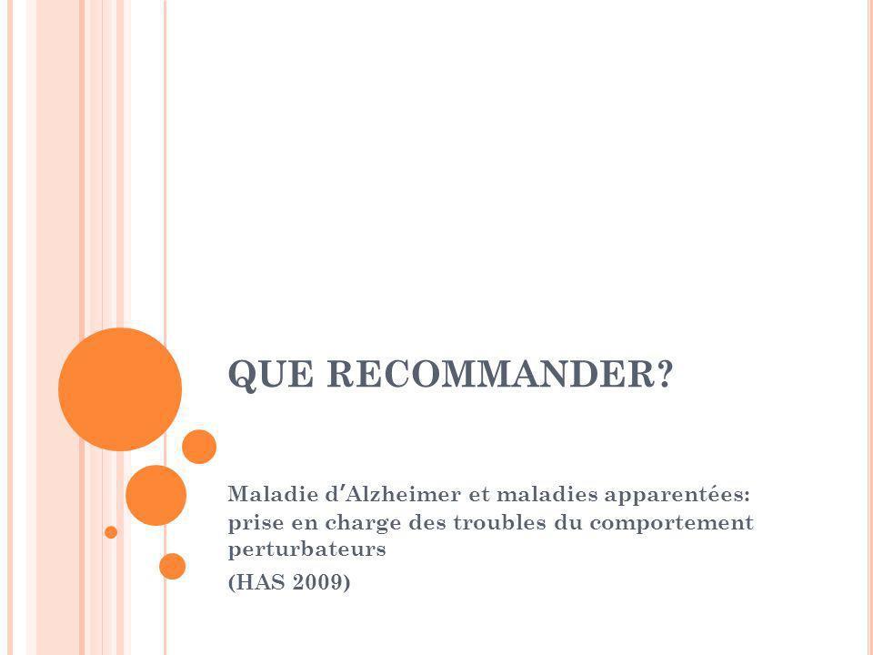 QUE RECOMMANDER Maladie d'Alzheimer et maladies apparentées: prise en charge des troubles du comportement perturbateurs.