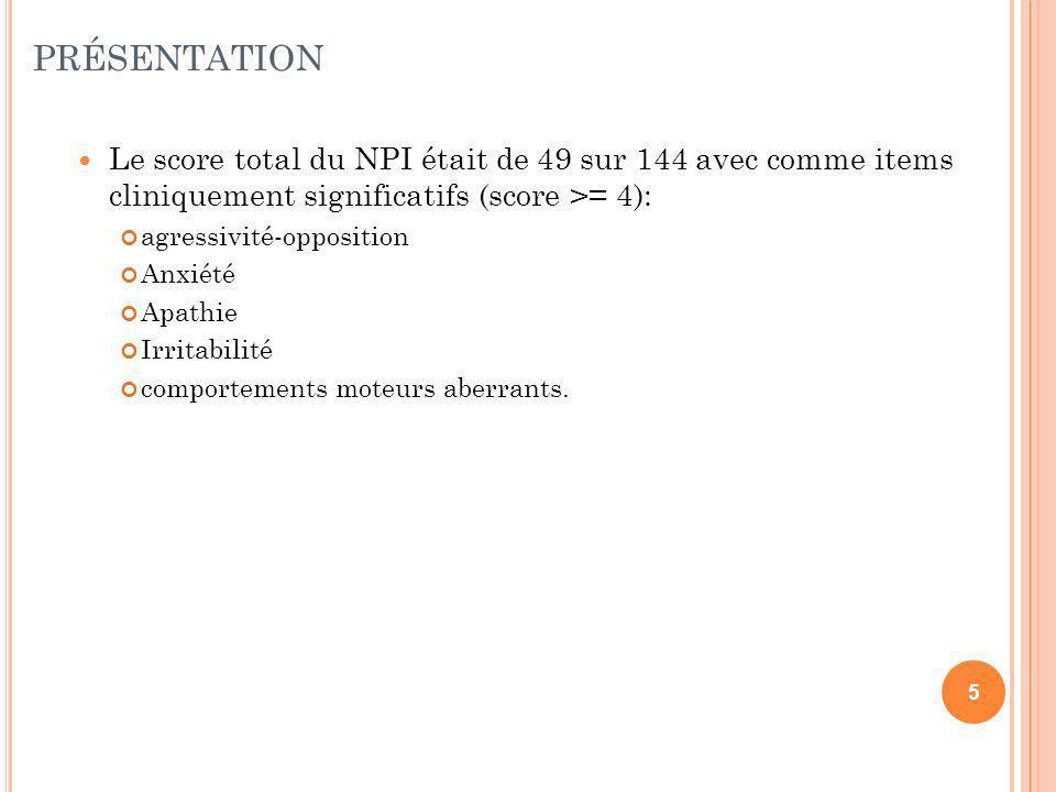 PRÉSENTATION Le score total du NPI était de 49 sur 144 avec comme items cliniquement significatifs (score >= 4):