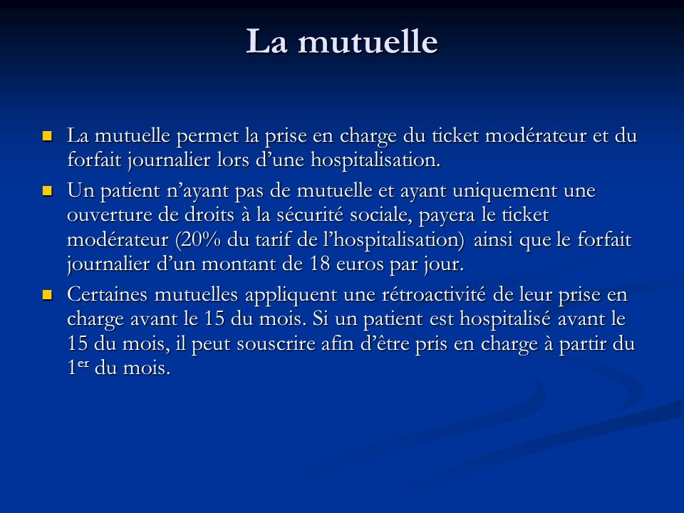 La mutuelle La mutuelle permet la prise en charge du ticket modérateur et du forfait journalier lors d'une hospitalisation.
