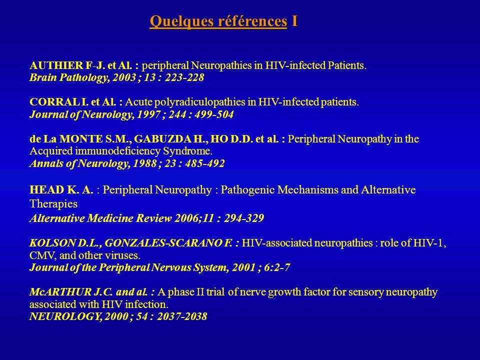 Quelques références I AUTHIER F-J. et Al. : peripheral Neuropathies in HIV-infected Patients. Brain Pathology, 2003 ; 13 : 223-228.