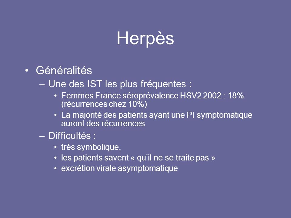 Herpès Généralités Une des IST les plus fréquentes : Difficultés :