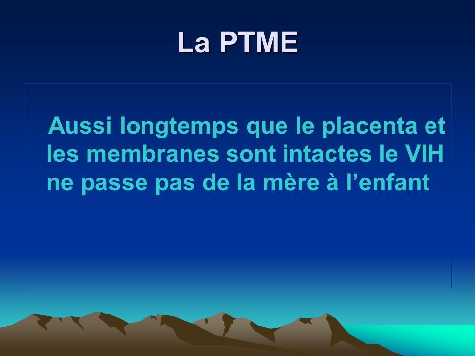 La PTMEAussi longtemps que le placenta et les membranes sont intactes le VIH ne passe pas de la mère à l'enfant.