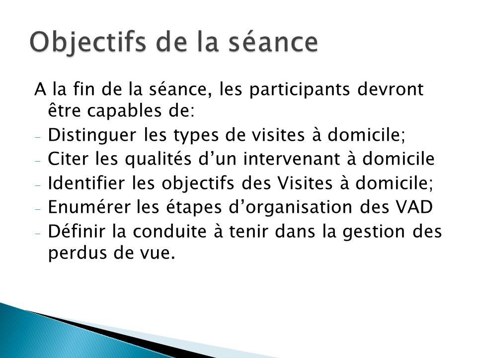 Objectifs de la séance A la fin de la séance, les participants devront être capables de: Distinguer les types de visites à domicile;