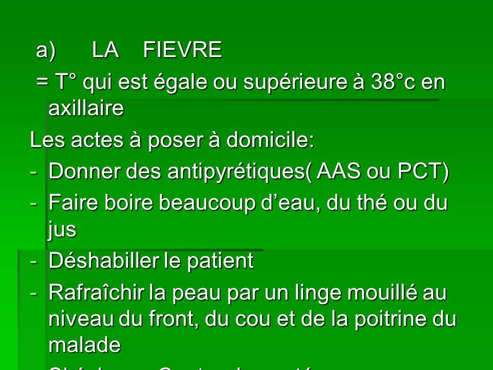 a) LA FIEVRE = T° qui est égale ou supérieure à 38°c en axillaire. Les actes à poser à domicile: