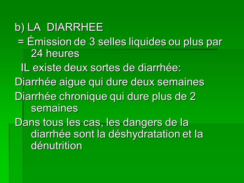 b) LA DIARRHEE = Émission de 3 selles liquides ou plus par 24 heures. IL existe deux sortes de diarrhée: