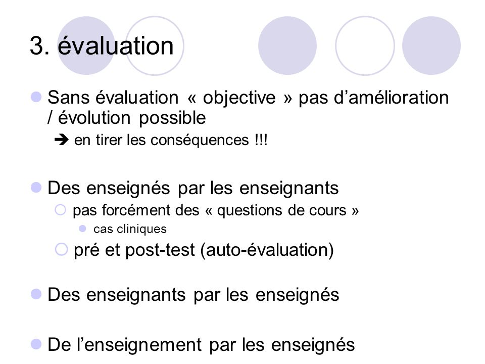 3. évaluation Sans évaluation « objective » pas d'amélioration / évolution possible.  en tirer les conséquences !!!