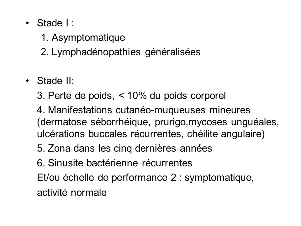 Stade I : 1. Asymptomatique. 2. Lymphadénopathies généralisées. Stade II: 3. Perte de poids, < 10% du poids corporel.