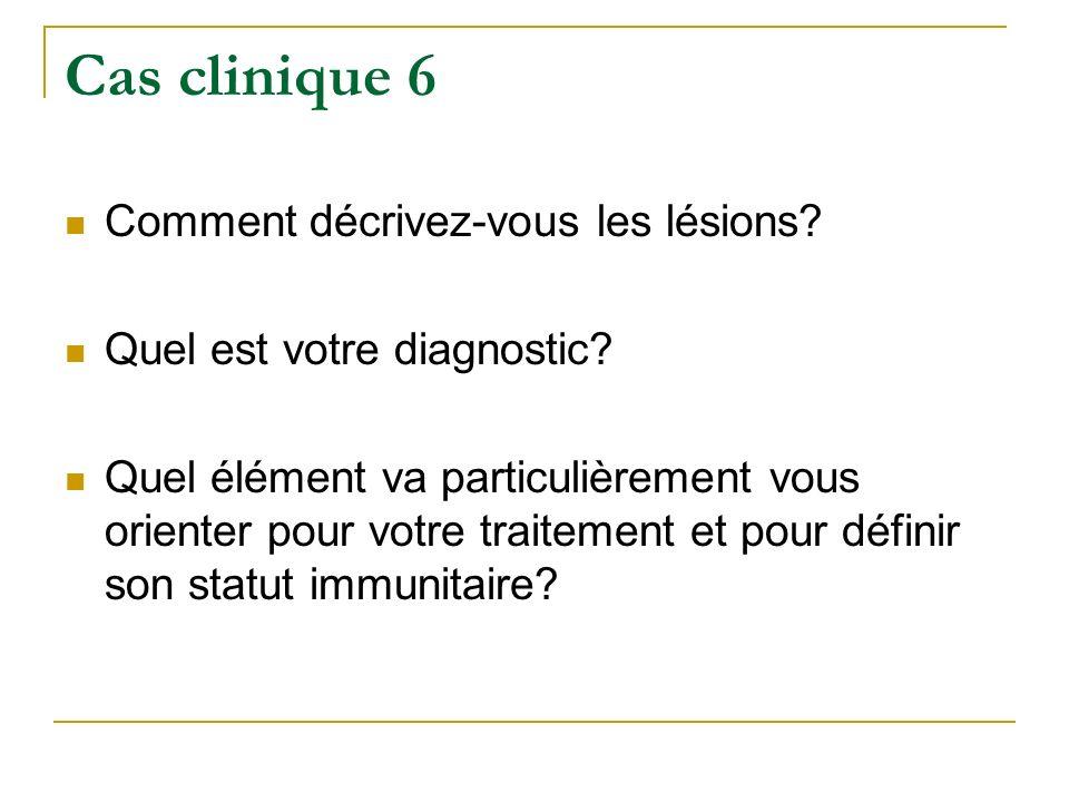 Cas clinique 6 Comment décrivez-vous les lésions