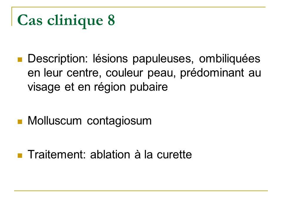 Cas clinique 8 Description: lésions papuleuses, ombiliquées en leur centre, couleur peau, prédominant au visage et en région pubaire.
