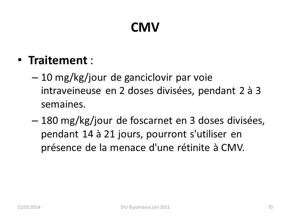 CMV Traitement : 10 mg/kg/jour de ganciclovir par voie intraveineuse en 2 doses divisées, pendant 2 à 3 semaines.