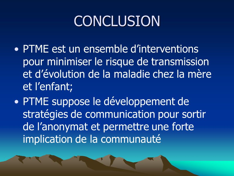 CONCLUSION PTME est un ensemble d'interventions pour minimiser le risque de transmission et d'évolution de la maladie chez la mère et l'enfant;