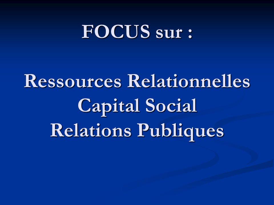 FOCUS sur : Ressources Relationnelles Capital Social Relations Publiques