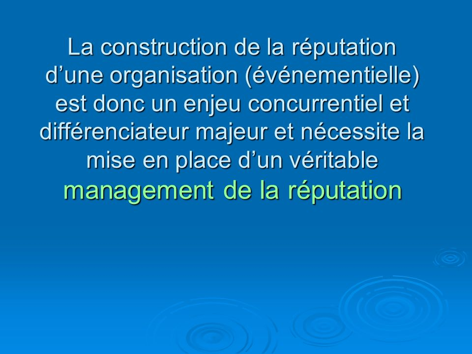 La construction de la réputation d'une organisation (événementielle) est donc un enjeu concurrentiel et différenciateur majeur et nécessite la mise en place d'un véritable management de la réputation